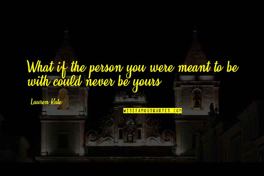 Love Never Meant To Be Quotes By Lauren Kate: What if the person you were meant to