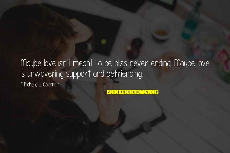 Love Never Meant To Be Quotes By Richelle E. Goodrich: Maybe love isn't meant to be bliss never-ending.