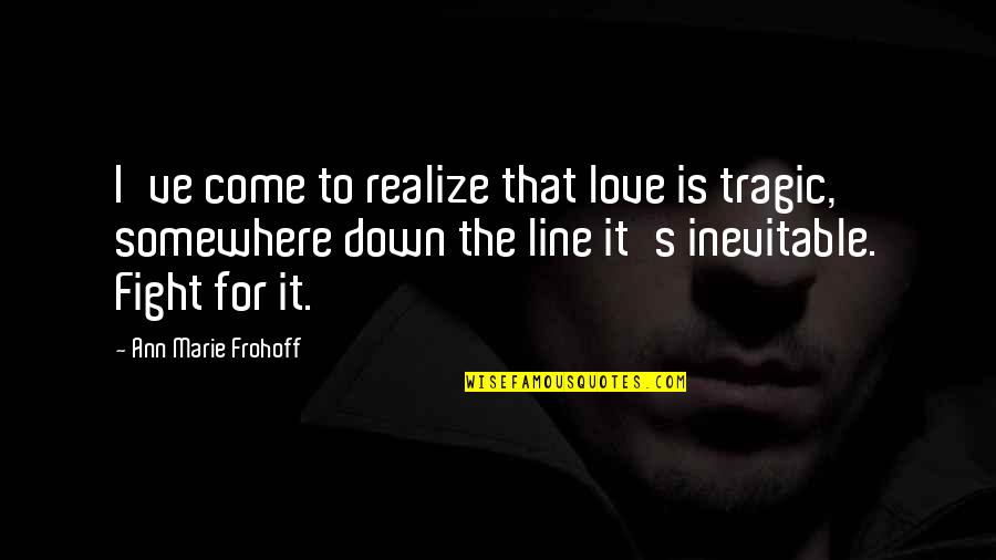 Love Next Door Quotes By Ann Marie Frohoff: I've come to realize that love is tragic,