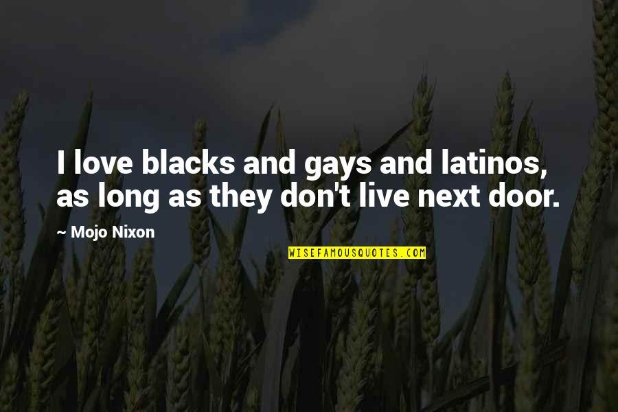Love Next Door Quotes By Mojo Nixon: I love blacks and gays and latinos, as