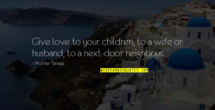 Love Next Door Quotes By Mother Teresa: Give love to your children, to a wife