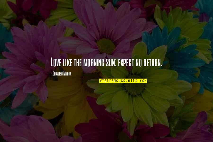 Love No Return Quotes By Debasish Mridha: Love like the morning sun; expect no return.