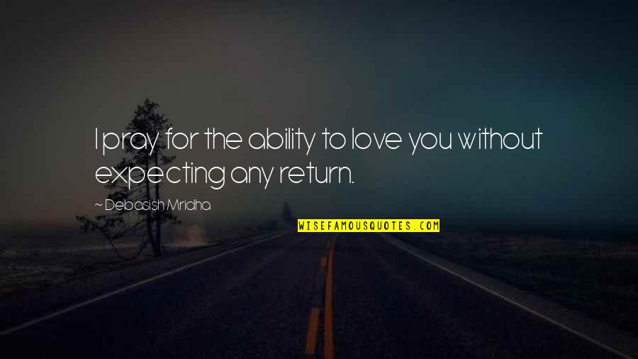 Love No Return Quotes By Debasish Mridha: I pray for the ability to love you