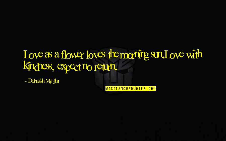 Love No Return Quotes By Debasish Mridha: Love as a flower loves the morning sun.Love
