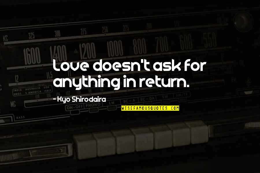 Love No Return Quotes By Kyo Shirodaira: Love doesn't ask for anything in return.
