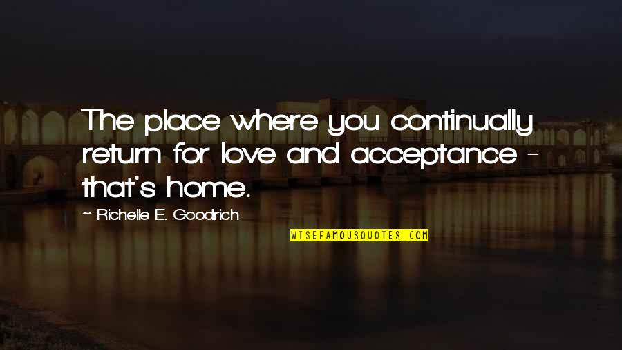 Love No Return Quotes By Richelle E. Goodrich: The place where you continually return for love