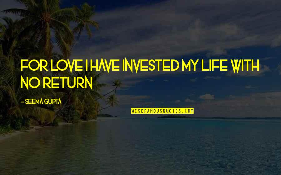 Love No Return Quotes By Seema Gupta: For love I have invested my life with