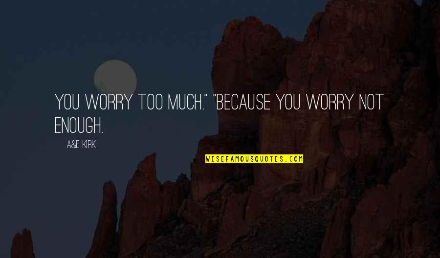 """Love Not Enough Quotes By A&E Kirk: You worry too much."""" """"Because you worry not"""