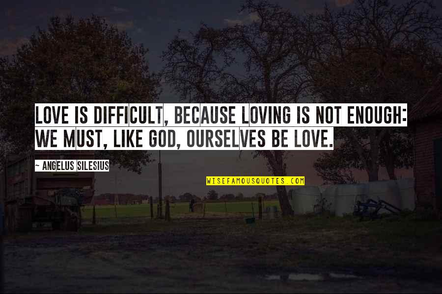 Love Not Enough Quotes By Angelus Silesius: Love is difficult, because loving is not enough: