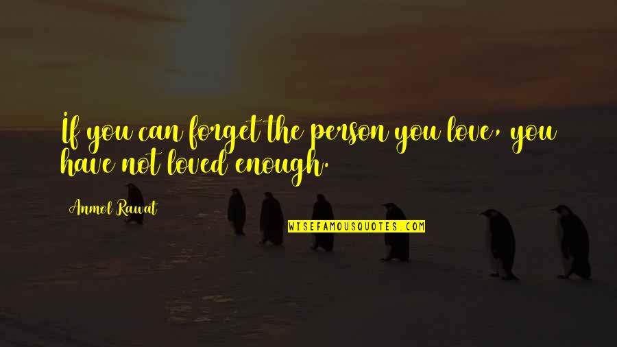 Love Not Enough Quotes By Anmol Rawat: If you can forget the person you love,