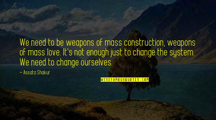 Love Not Enough Quotes By Assata Shakur: We need to be weapons of mass construction,