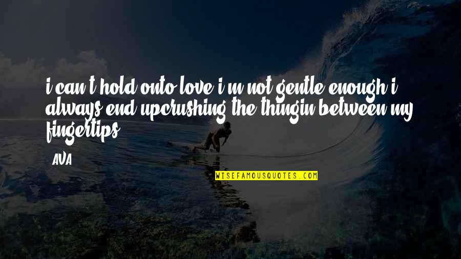 Love Not Enough Quotes By AVA.: i can't hold onto love.i'm not gentle enough.i