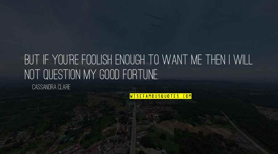 Love Not Enough Quotes By Cassandra Clare: But if you're foolish enough to want me