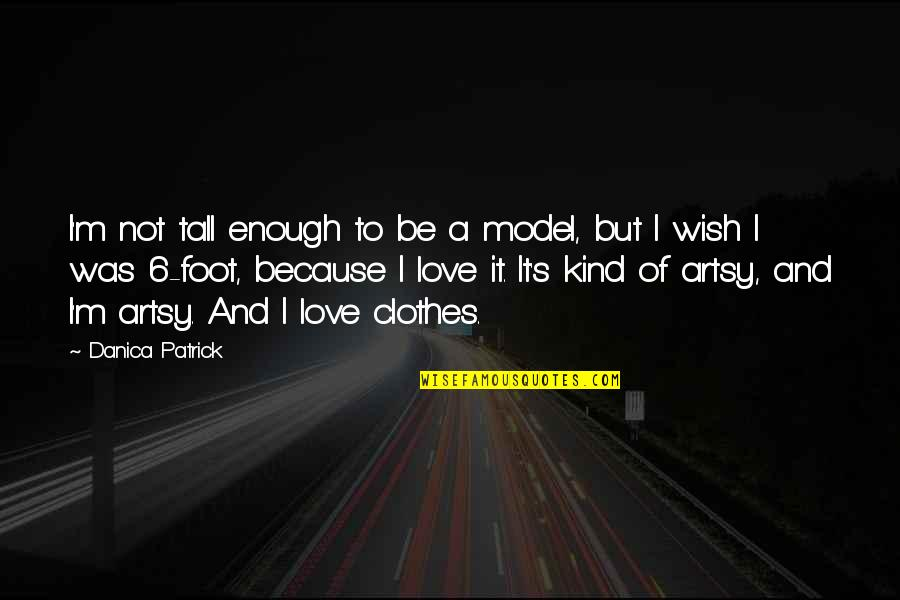 Love Not Enough Quotes By Danica Patrick: I'm not tall enough to be a model,
