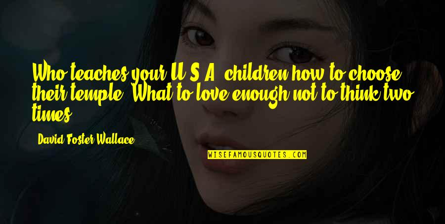Love Not Enough Quotes By David Foster Wallace: Who teaches your U.S.A. children how to choose