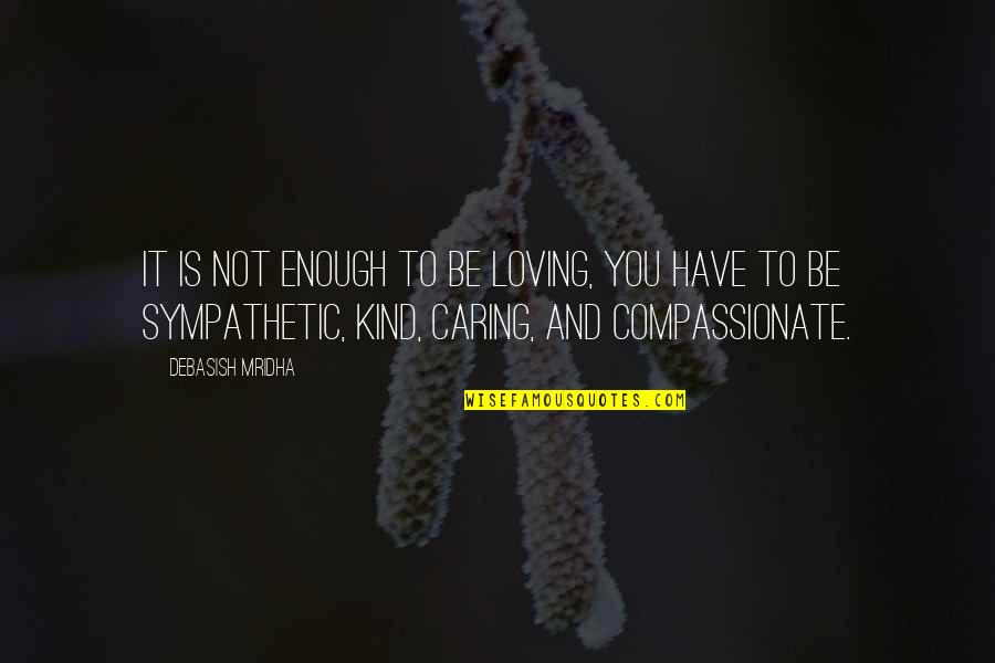 Love Not Enough Quotes By Debasish Mridha: It is not enough to be loving, you