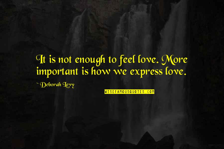 Love Not Enough Quotes By Deborah Levy: It is not enough to feel love. More