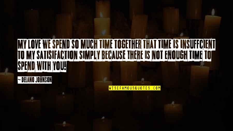 Love Not Enough Quotes By Delano Johnson: My love we spend so much time together