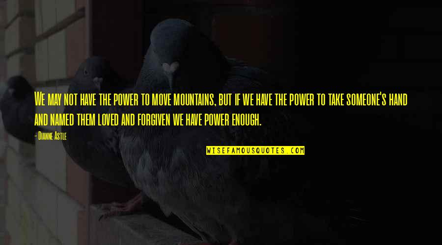 Love Not Enough Quotes By Dianne Astle: We may not have the power to move
