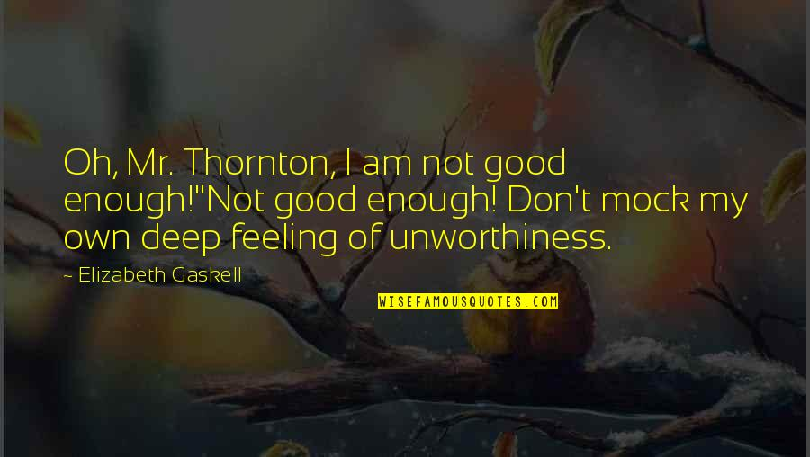 Love Not Enough Quotes By Elizabeth Gaskell: Oh, Mr. Thornton, I am not good enough!''Not