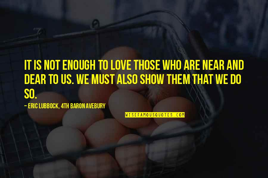 Love Not Enough Quotes By Eric Lubbock, 4th Baron Avebury: It is not enough to love those who