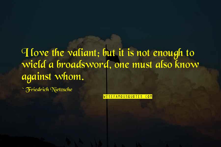 Love Not Enough Quotes By Friedrich Nietzsche: I love the valiant; but it is not