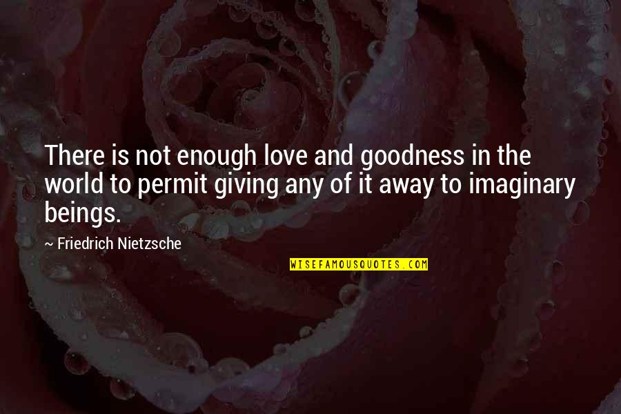 Love Not Enough Quotes By Friedrich Nietzsche: There is not enough love and goodness in
