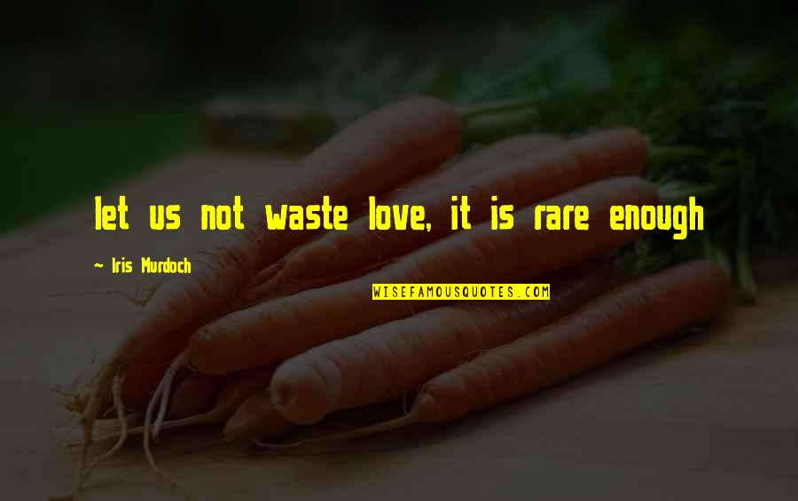 Love Not Enough Quotes By Iris Murdoch: let us not waste love, it is rare