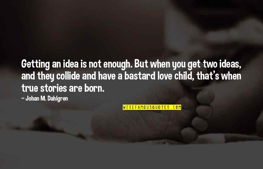Love Not Enough Quotes By Johan M. Dahlgren: Getting an idea is not enough. But when