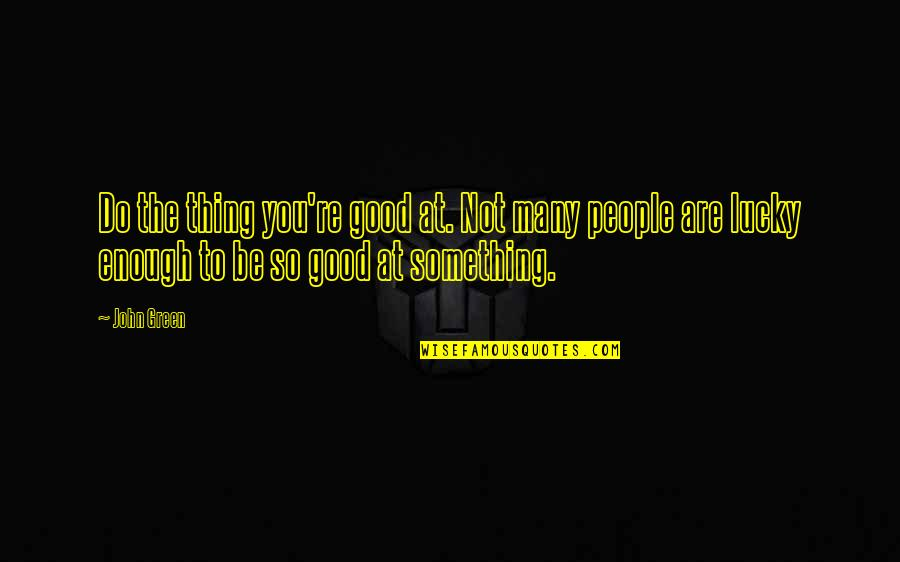 Love Not Enough Quotes By John Green: Do the thing you're good at. Not many