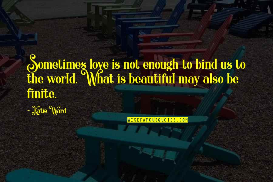 Love Not Enough Quotes By Katie Ward: Sometimes love is not enough to bind us