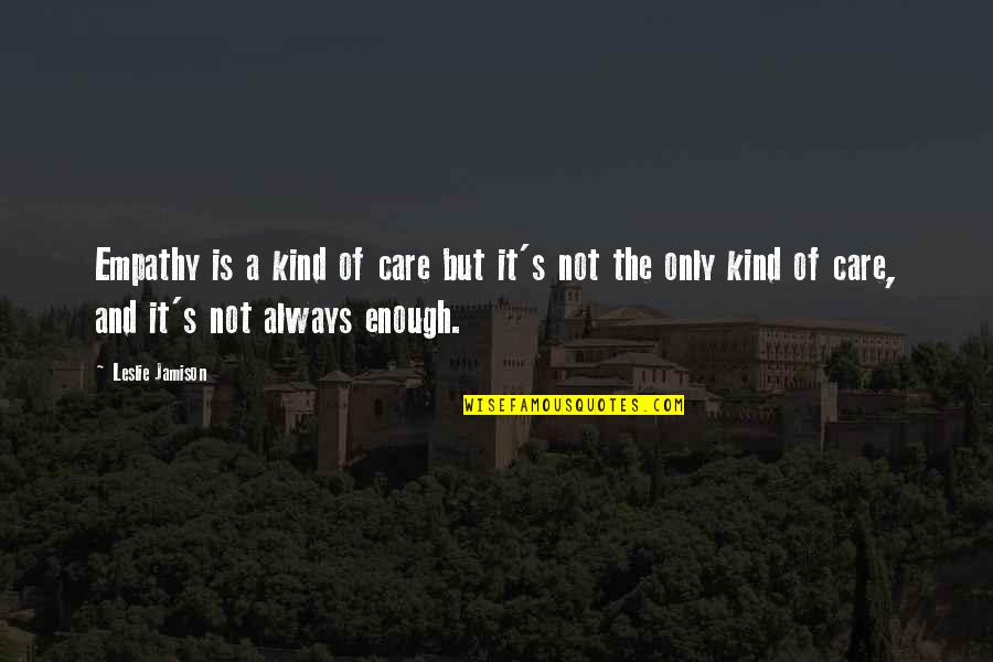 Love Not Enough Quotes By Leslie Jamison: Empathy is a kind of care but it's