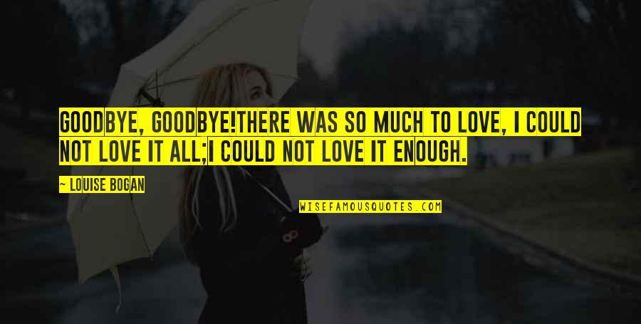 Love Not Enough Quotes By Louise Bogan: Goodbye, goodbye!There was so much to love, I