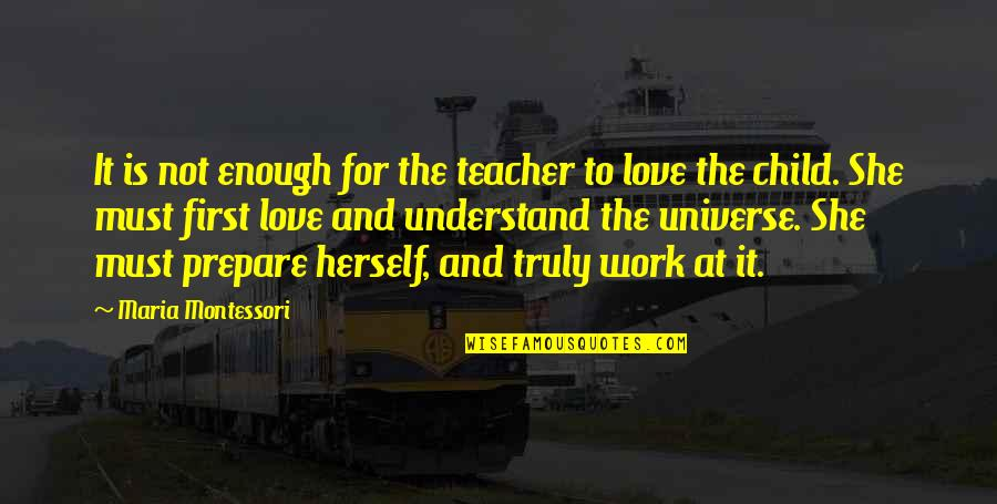 Love Not Enough Quotes By Maria Montessori: It is not enough for the teacher to