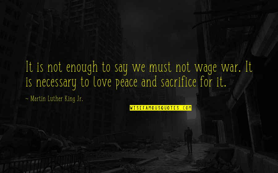 Love Not Enough Quotes By Martin Luther King Jr.: It is not enough to say we must