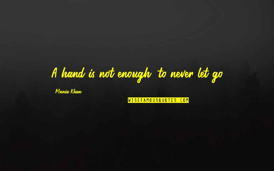 Love Not Enough Quotes By Munia Khan: A hand is not enough...to never let go
