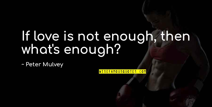 Love Not Enough Quotes By Peter Mulvey: If love is not enough, then what's enough?