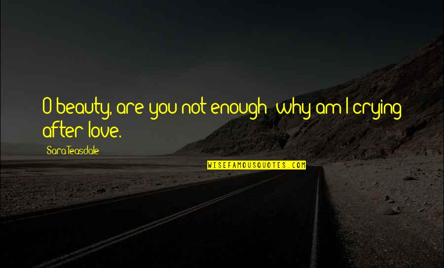 Love Not Enough Quotes By Sara Teasdale: O beauty, are you not enough; why am