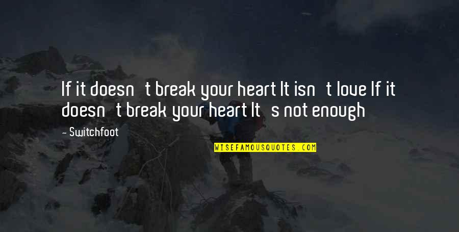 Love Not Enough Quotes By Switchfoot: If it doesn't break your heart It isn't