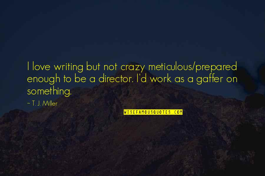 Love Not Enough Quotes By T. J. Miller: I love writing but not crazy meticulous/prepared enough