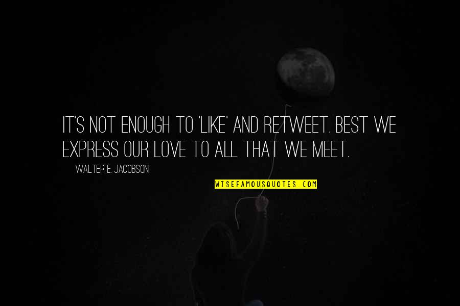 Love Not Enough Quotes By Walter E. Jacobson: It's not enough to 'like' and retweet. Best