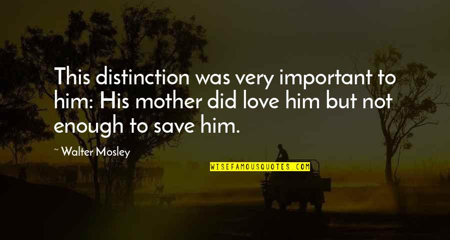 Love Not Enough Quotes By Walter Mosley: This distinction was very important to him: His