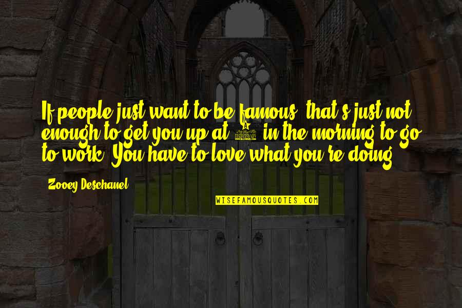 Love Not Enough Quotes By Zooey Deschanel: If people just want to be famous, that's