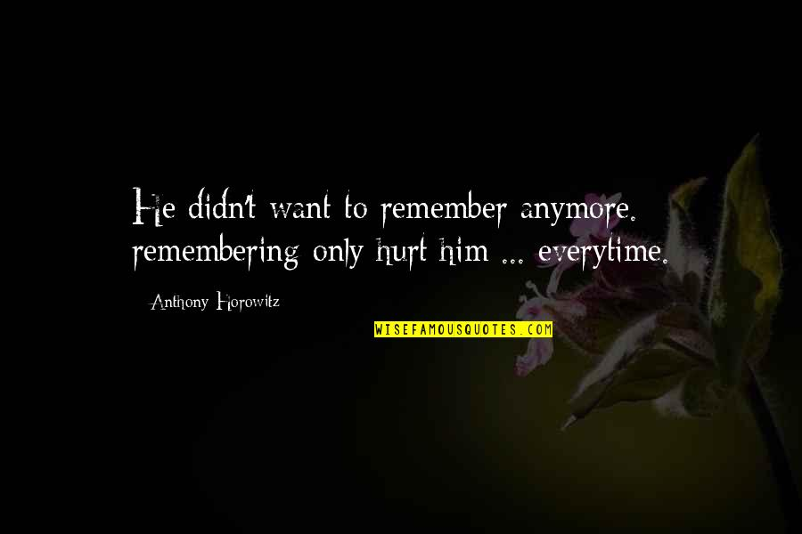 Love Not Fading Quotes By Anthony Horowitz: He didn't want to remember anymore. remembering only