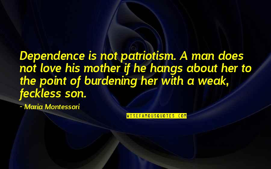 Love Of A Son Quotes By Maria Montessori: Dependence is not patriotism. A man does not