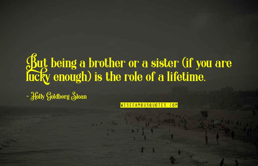 Love Of Brother And Sister Quotes By Holly Goldberg Sloan: But being a brother or a sister (if