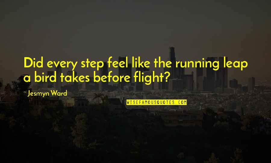 Love Of Brother And Sister Quotes By Jesmyn Ward: Did every step feel like the running leap