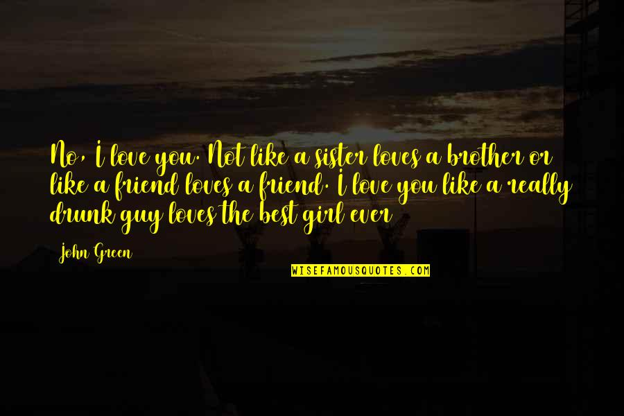 Love Of Brother And Sister Quotes By John Green: No, I love you. Not like a sister