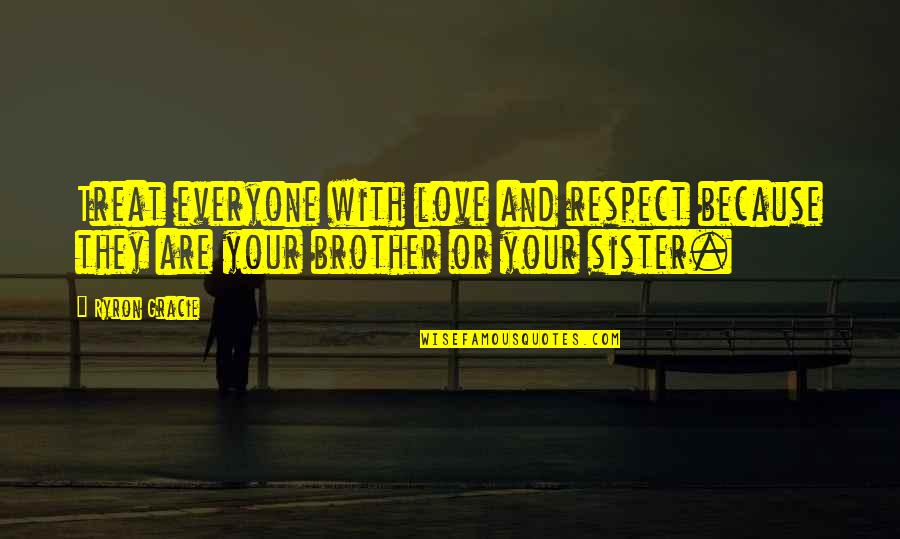Love Of Brother And Sister Quotes By Ryron Gracie: Treat everyone with love and respect because they