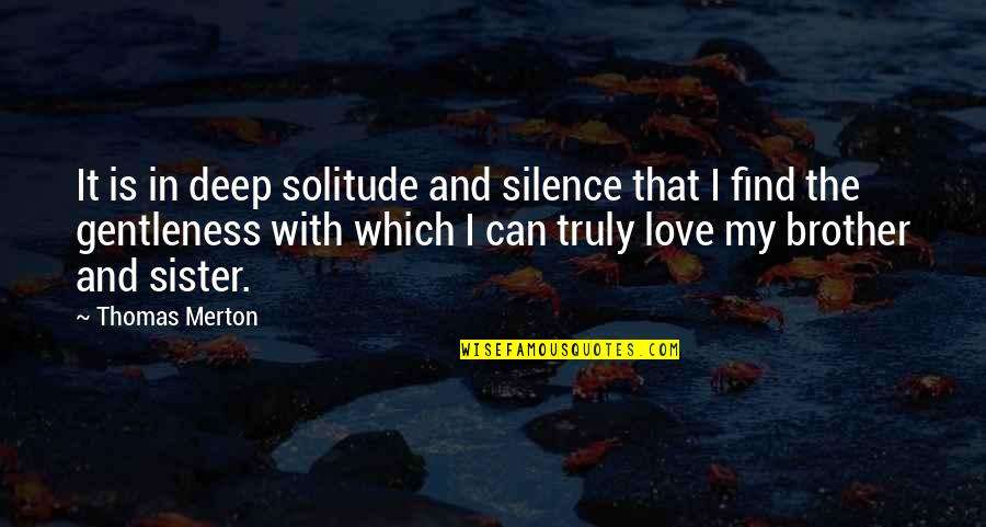 Love Of Brother And Sister Quotes By Thomas Merton: It is in deep solitude and silence that